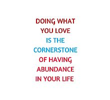 DOING WHAT  YOU LOVE  IS THE  CORNERSTONE  OF HAVING  ABUNDANCE  IN YOUR LIFE  Photographic Print
