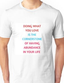 DOING WHAT  YOU LOVE  IS THE  CORNERSTONE  OF HAVING  ABUNDANCE  IN YOUR LIFE  Unisex T-Shirt