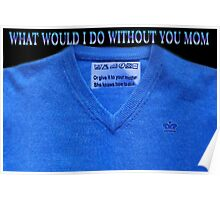 ✿⊱╮HAVE THERE  EVER BEEN TIMES U ASK YOURSELF.. WHAT WOULD I DO WITHOUT U MOM?✿⊱╮PLZ READ SHIRT WASING INSTRUCTION TAG LOL Poster