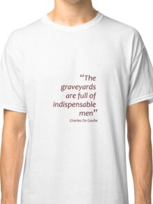 The graveyards are full of indispensable men (Amazing Sayings) Classic T-Shirt