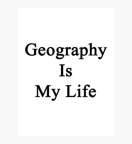 Geography Is My Life Photographic Print
