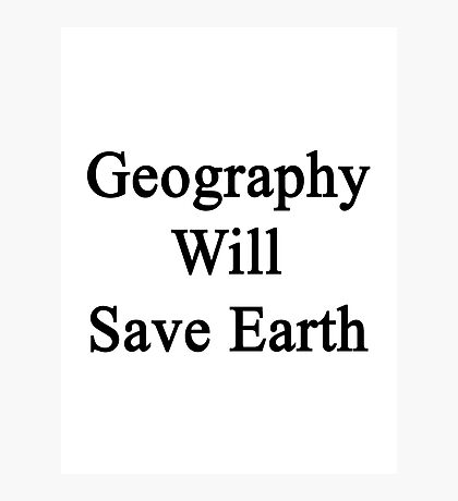 Geography Will Save Earth Photographic Print