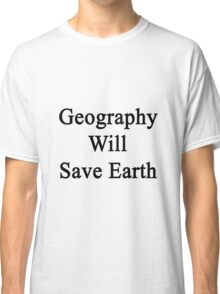 Geography Will Save Earth Classic T-Shirt