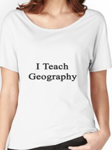I Teach Geography  Women's Relaxed Fit T-Shirt