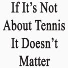 If It's Not About Tennis It Doesn't Matter  by supernova23