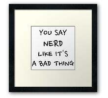 You Say Nerd Like It's A Bad Thing Framed Print