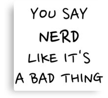 You Say Nerd Like It's A Bad Thing Canvas Print
