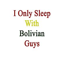 I Only Sleep With Bolivian Guys  Photographic Print