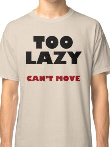 Too Lazy Can't Move Classic T-Shirt