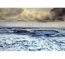 Smooth seas have never made a skillful sailor Photographic Print