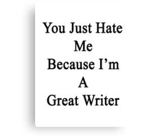 You Just Hate Me Because I'm A Great Writer  Canvas Print