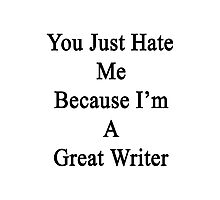 You Just Hate Me Because I'm A Great Writer  Photographic Print