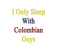 I Only Sleep With Colombian Guys  Photographic Print