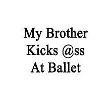 My Brother Kicks Ass At Ballet  Photographic Print