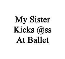 My Sister Kicks Ass At Ballet  Photographic Print