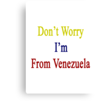 Don't Worry I'm From Venezuela  Canvas Print