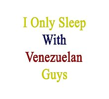 I Only Sleep With Venezuelan Guys  Photographic Print