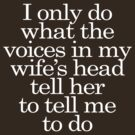 I only do what the voices in my wifes head tell her to tell me to do by digerati
