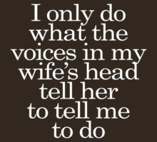 I only do what the voices in my wife's head tell her to tell me to do by digerati