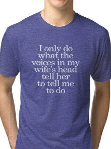 I only do what the voices in my wife's head tell her to tell me to do Tri-blend T-Shirt