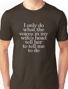 I only do what the voices in my wife's head tell her to tell me to do Unisex T-Shirt