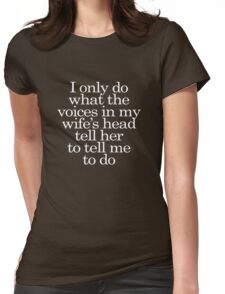 I only do what the voices in my wife's head tell her to tell me to do Womens Fitted T-Shirt