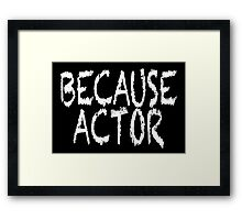 BECAUSE ACTOR Framed Print