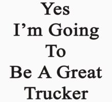 Yes I'm Going To Be A Great Trucker  by supernova23
