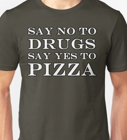 SAY NO TO DRUGS SAY YES TO PIZZA Unisex T-Shirt