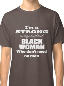I'm a Strong Independent Black Woman Who Don't Need No Man. Classic T-Shirt