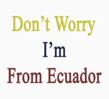 Don't Worry I'm From Ecuador  by supernova23