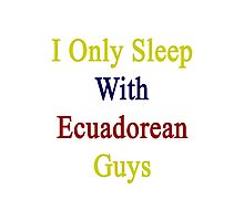 I Only Sleep With Ecuadorean Guys  Photographic Print
