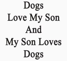 Dogs Love My Son And My Son Loves Dogs  by supernova23