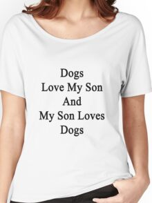 Dogs Love My Son And My Son Loves Dogs  Women's Relaxed Fit T-Shirt
