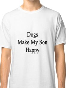 Dogs Make My Son Happy  Classic T-Shirt