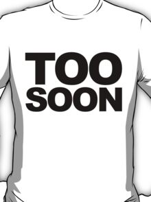 Too soon- black text.  T-Shirt