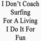 I Don't Coach Surfing For A Living I Do It For Fun  by supernova23