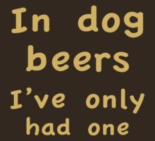 In Dog Beers I Only Had One by BrightDesign