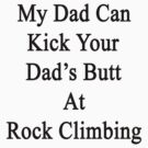 My Dad Can Kick Your Dad's Butt At Rock Climbing  by supernova23