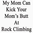 My Mom Can Kick Your Mom's Butt At Rock Climbing  by supernova23