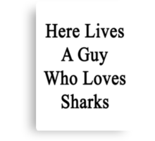 Here Lives A Guy Who Loves Sharks  Canvas Print