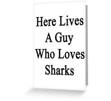 Here Lives A Guy Who Loves Sharks  Greeting Card