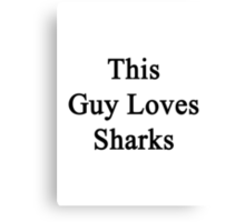 This Guy Loves Sharks  Canvas Print