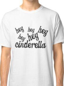Hey Cinderella  Classic T-Shirt