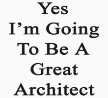 Yes I'm Going To Be A Great Architect  by supernova23