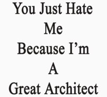You Just Hate Me Because I'm A Great Architect  by supernova23