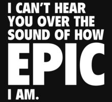 I Can't Hear You Over The Sound Of How Epic I Am by BrightDesign
