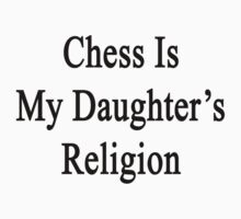 Chess Is My Daughter's Religion  by supernova23