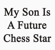 My Son Is A Future Chess Star  by supernova23