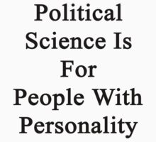 Political Science Is For People With Personality  by supernova23